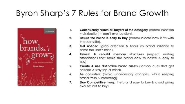 Byron Sharp's 7 Rules for Brand Growth 1. Continuously reach all buyers of the category (communication + distribution) – d...