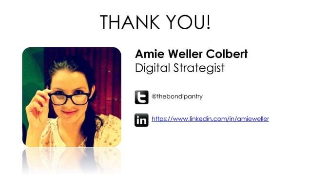 THANK YOU! Amie Weller Colbert Digital Strategist @thebondipantry https://www.linkedin.com/in/amieweller