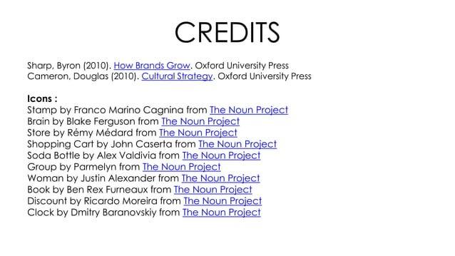 CREDITS Sharp, Byron (2010). How Brands Grow. Oxford University Press Cameron, Douglas (2010). Cultural Strategy. Oxford U...