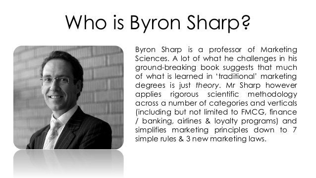 Who is Byron Sharp? Byron Sharp is a professor of Marketing Sciences. A lot of what he challenges in his ground-breaking b...