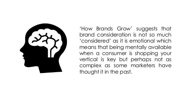 'How Brands Grow' suggests that brand consideration is not so much 'considered' as it is emotional which means that being ...