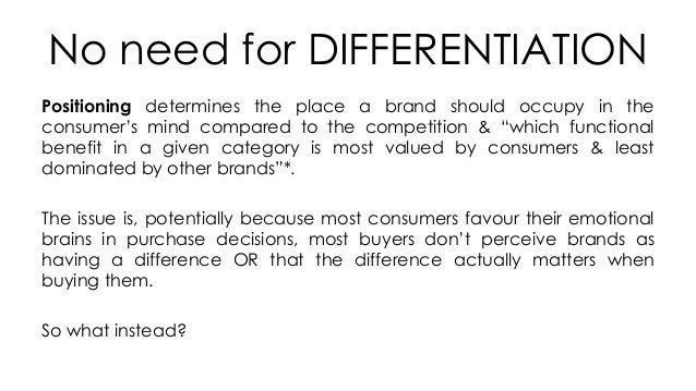 No need for DIFFERENTIATION Positioning determines the place a brand should occupy in the consumer's mind compared to the ...
