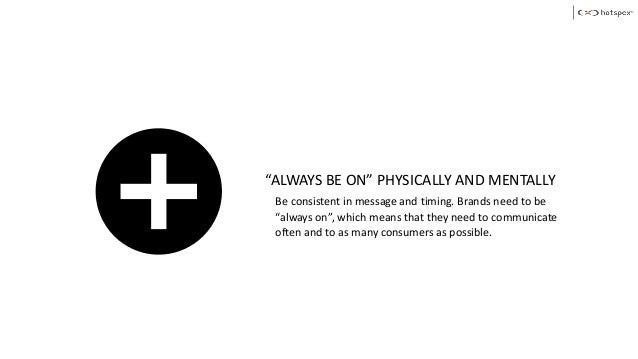 """""""ALWAYS BE ON"""" PHYSICALLY AND MENTALLY Be consistent in message and timing. Brands need to be """"always on"""", which means tha..."""
