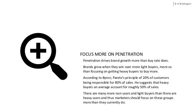 FOCUS MORE ON PENETRATION Penetration drives brand growth more than buy rate does. Brands grow when they win over more lig...