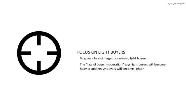 """FOCUS ON LIGHT BUYERS To grow a brand, target occasional, light buyers. The """"law of buyer moderation"""" says light buyers wi..."""