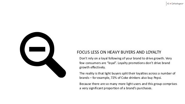 FOCUS LESS ON HEAVY BUYERS AND LOYALTY Don't rely on a loyal following of your brand to drive growth. Very few consumers a...