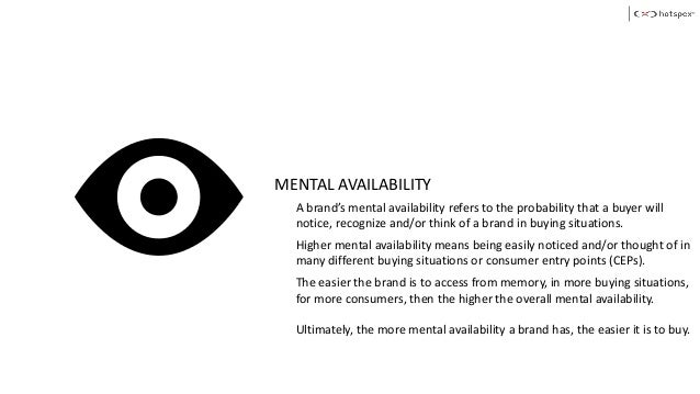 MENTAL AVAILABILITY A brand's mental availability refers to the probability that a buyer will notice, recognize and/or thi...