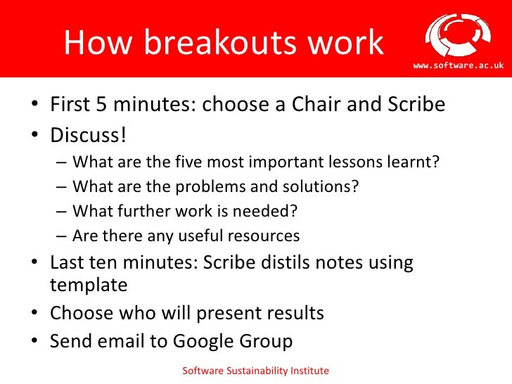 How breakouts work                                    www.software.ac.uk• First 5 minutes: choose a Chair and Scribe• Disc...
