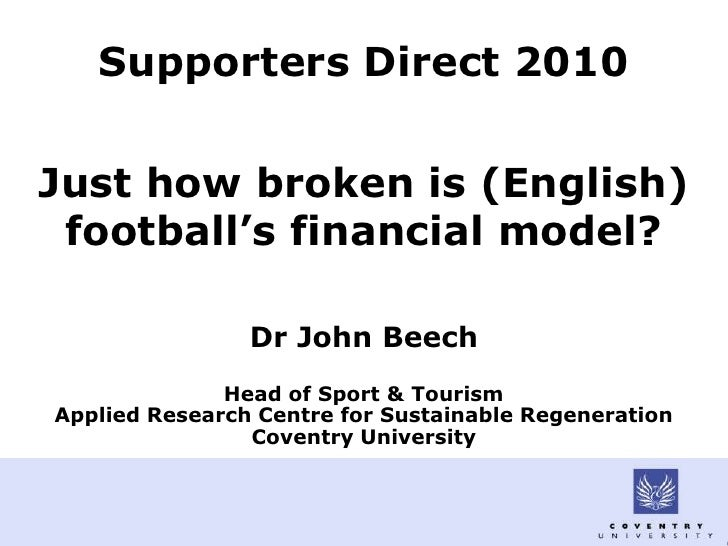 Supporters Direct 2010   Just how broken is (English)  football's financial model?                  Dr John Beech         ...