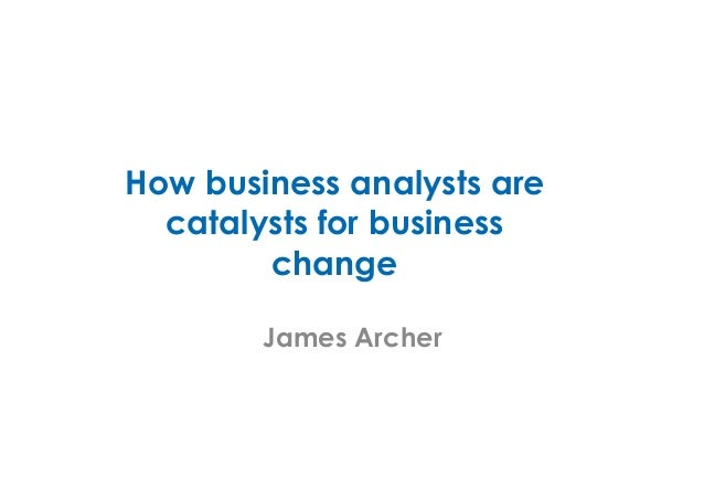 How business analysts are catalysts for business change James Archer
