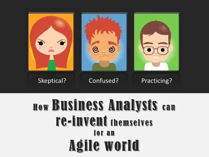 Skeptical?<br />Confused?<br />Practicing?<br />How Business Analysts can re-invent themselves for an Agile world<br />