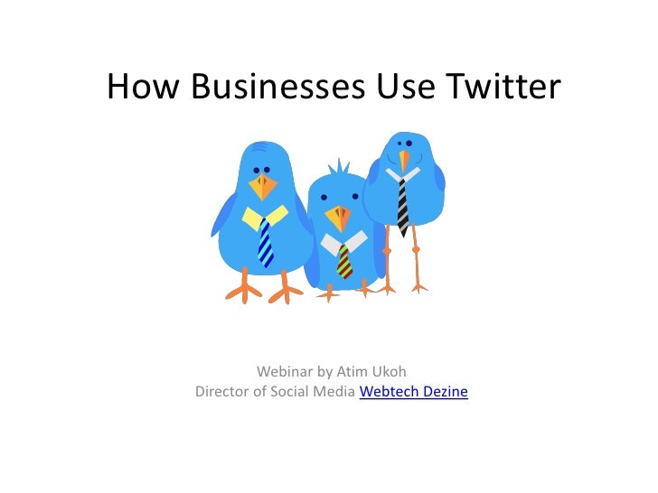 How Businesses Use Twitter              Webinar by Atim Ukoh     Director of Social Media Webtech Dezine