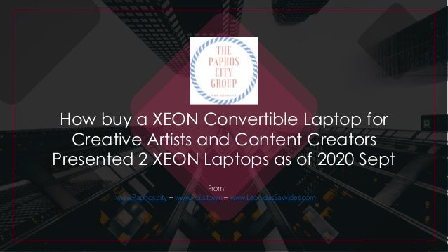 How buy a XEON Convertible Laptop for Creative Artists and Content Creators Presented 2 XEON Laptops as of 2020 Sept From ...