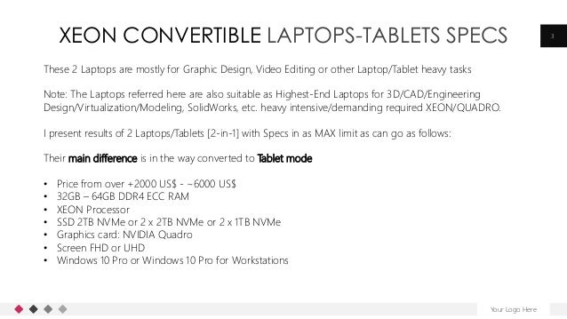 XEON CONVERTIBLE LAPTOPS-TABLETS SPECS Your Logo Here 3 These 2 Laptops are mostly for Graphic Design, Video Editing or ot...