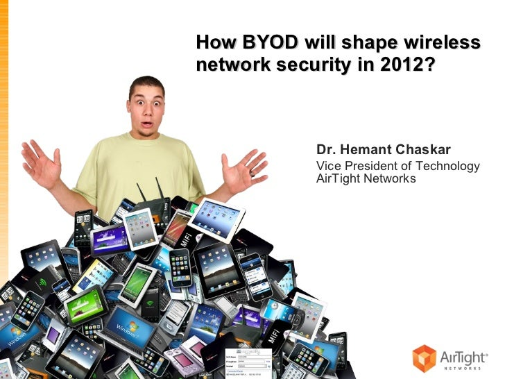 How BYOD will shape wireless network security in 2012? Dr. Hemant Chaskar Vice President of Technology AirTight Networks ©...