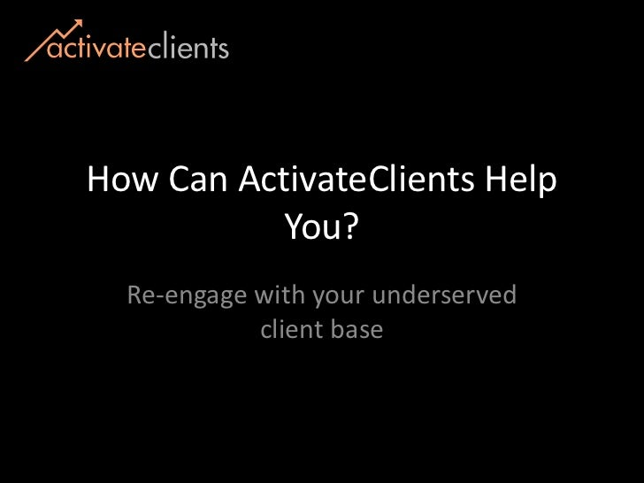 How Can ActivateClients Help You? <br />Re-engage with your underserved client base<br />