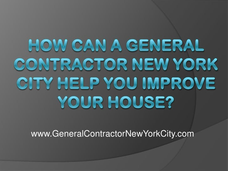 How Can a General Contractor New York City Help You Improve Your House?<br />www.GeneralContractorNewYorkCity.com<br />