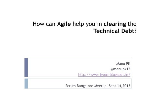 How can Agile help you in clearing the Technical Debt? Manu PK @manupk12 http://www.jyops.blogspot.in/ Scrum Bangalore Mee...