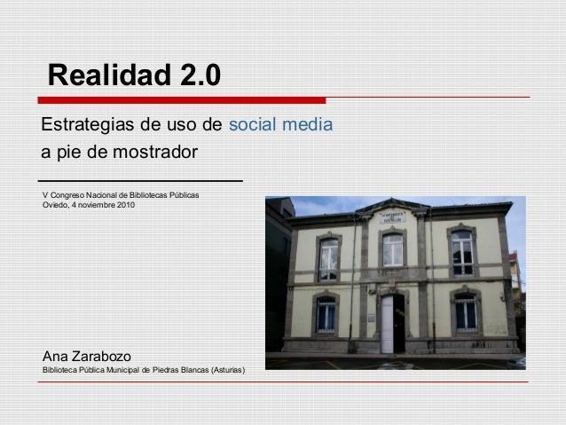 Realidad 2.0 Estrategias de uso de social media a pie de mostrador V Congreso Nacional de Bibliotecas Públicas Oviedo, 4 n...