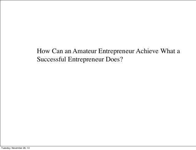 How Can an Amateur Entrepreneur Achieve What a Successful Entrepreneur Does?  Tuesday, November 26, 13