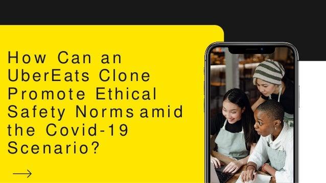 H o w Can an UberEats Clone P r o m o t e Ethical Safety N o r m s a m i d t h e Covid - 19 Scenario ?