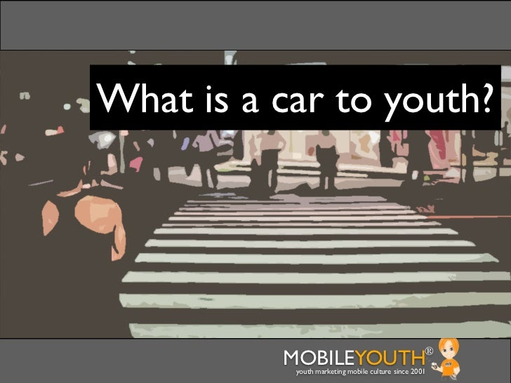 What is a car to youth?          MOBILEYOUTH                              ®           youth marketing mobile culture since...