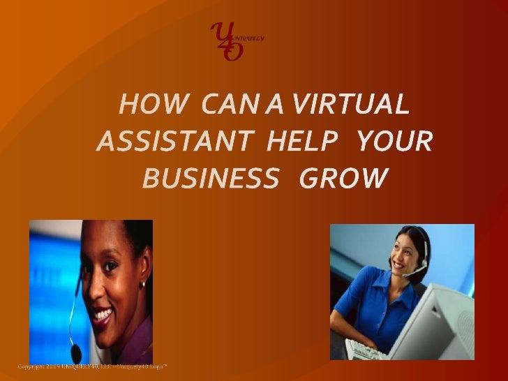 HOW  CAN A VIRTUAL  ASSISTANT  HELP   YOUR BUSINESS   GROW<br />Copyright 2009 UNIQUELY40, LLC --Uniquely40 Logo™<br />