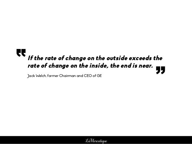 LaMercatique If the rate of change on the outside exceeds the rate of change on the inside, the end is near. Jack Welch, f...