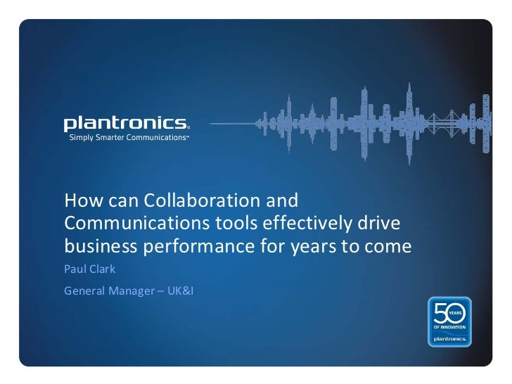 How can Collaboration andCommunications tools effectively drivebusiness performance for years to comePaul ClarkGeneral Man...