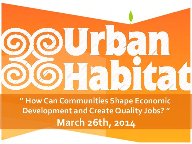 """	   How	   Can	   Communities	   Shape	   Economic	    Development	   and	   Create	   Quality	   Jobs?	   ""	    March	  ..."