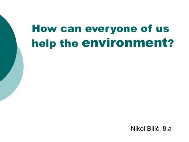 How can everyone of us help the environment?  Nikol Bilić, 8.a