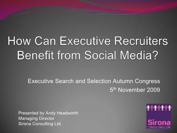 How Can Executive Recruiters Benefit from Social Media?<br />Executive Search and Selection Autumn Congress <br />5thNovem...