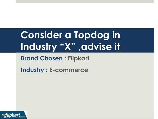 "Consider a Topdog in  Industry ""X"" ,advise it  Brand Chosen : Flipkart  Industry : E-commerce"
