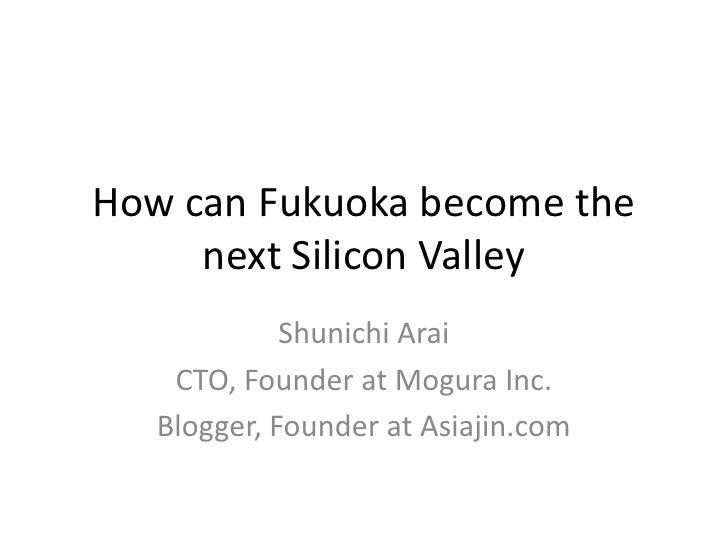 How can Fukuoka become the next Silicon Valley<br />Shunichi Arai<br />CTO, Founder at Mogura Inc.<br />Blogger, Founder a...