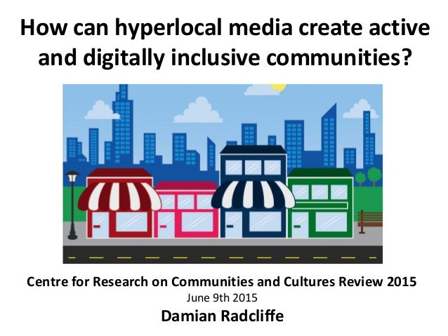 How can hyperlocal media create active and digitally inclusive communities? Damian Radcliffe Centre for Research on Commun...