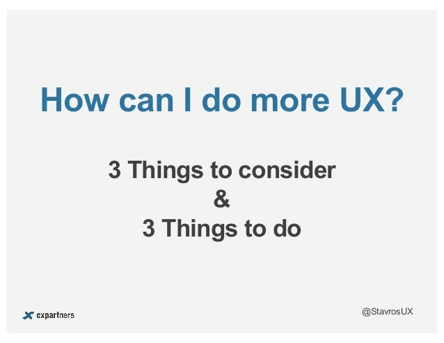 @StavrosUX 3 Things to consider & 3 Things to do How can I do more UX?