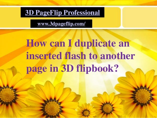 LOGO 3D PageFlip Professional www.3dpageflip.com/ How can I duplicate an inserted flash to another page in 3D flipbook?
