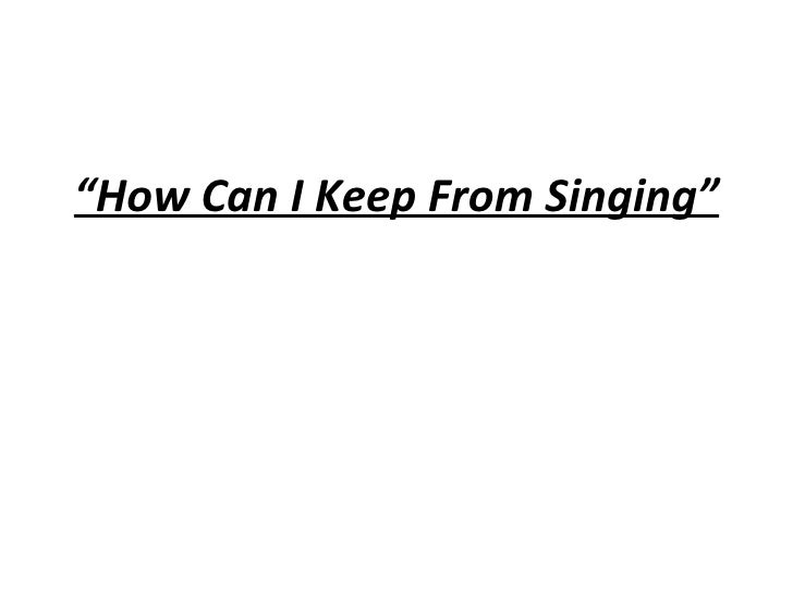 """"""" How Can I Keep From Singing"""""""