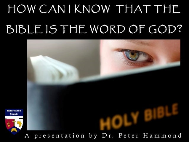 HOW CAN I KNOW THAT THE BIBLE IS THE WORD OF GOD? A p r e s e n t a t i o n b y D r . P e t e r H a m m o n d