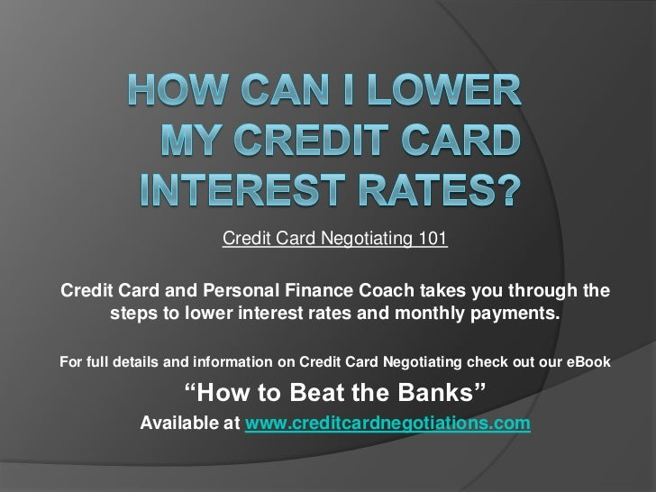 Credit Card Negotiating 101Credit Card and Personal Finance Coach takes you through the     steps to lower interest rates ...