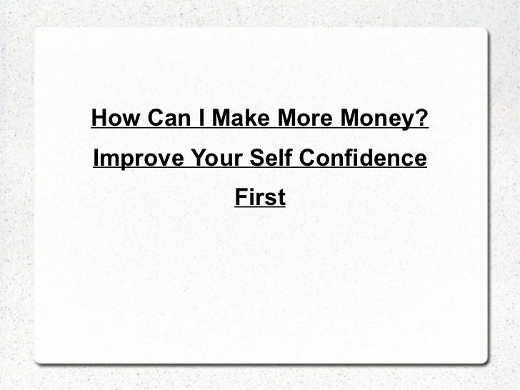 <ul>How Can I Make More Money? Improve Your Self Confidence First </ul>