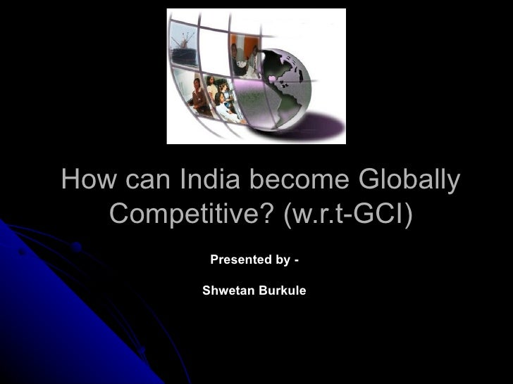 How can India become Globally   Competitive? (w.r.t-GCI)           Presented by -          Shwetan Burkule