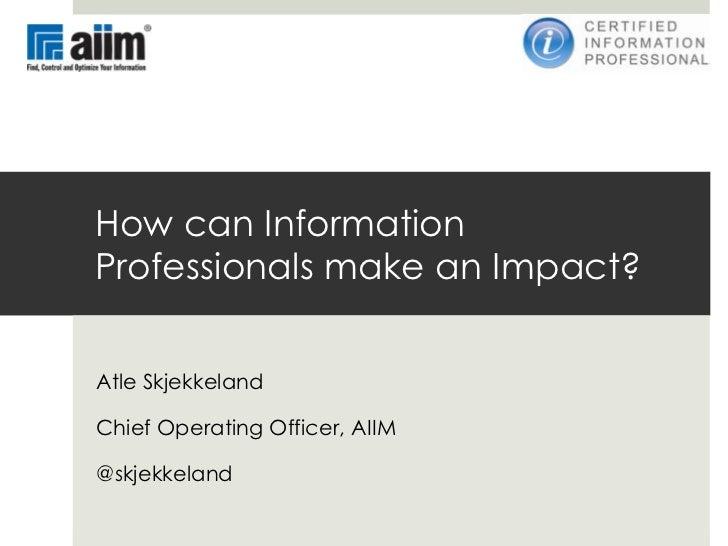 How can InformationProfessionals make an Impact?Atle SkjekkelandChief Operating Officer, AIIM@skjekkeland