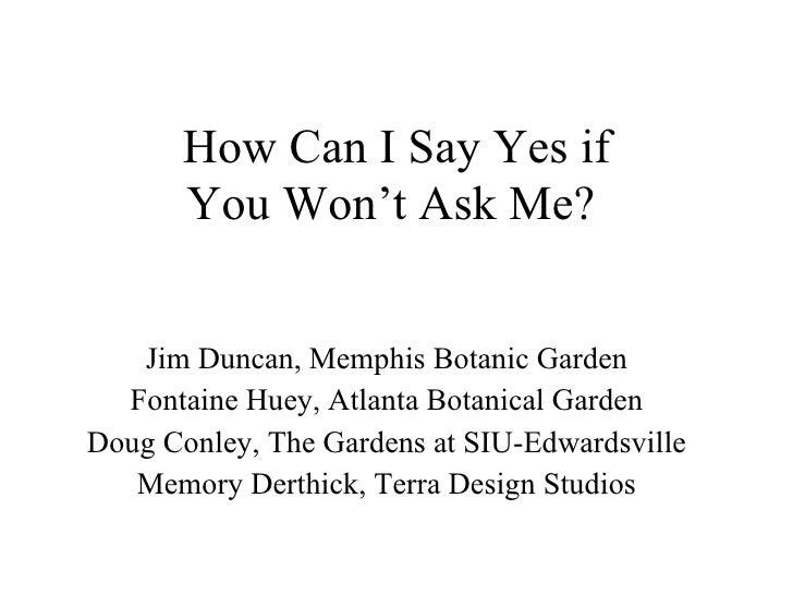 How Can I Say Yes if You Won't Ask Me?   Jim Duncan, Memphis Botanic Garden Fontaine Huey, Atlanta Botanical Garden Doug C...