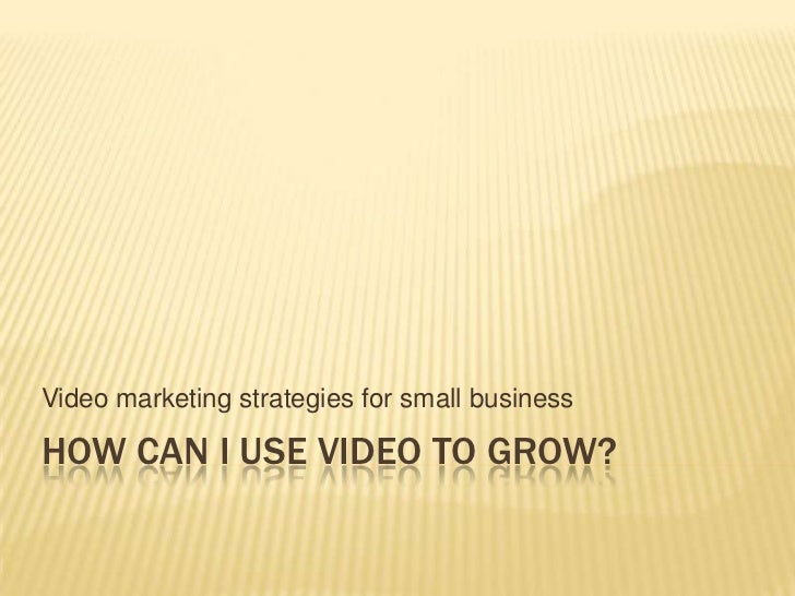Video marketing strategies for small businessHOW CAN I USE VIDEO TO GROW?