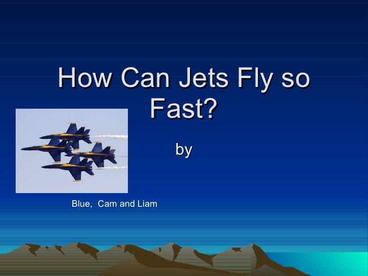 How Can Jets Fly so       Fast?                       by    Blue, Cam and Liam