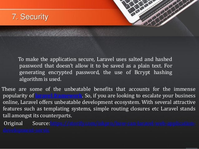 7. Security To make the application secure, Laravel uses salted and hashed password that doesn't allow it to be saved as a...