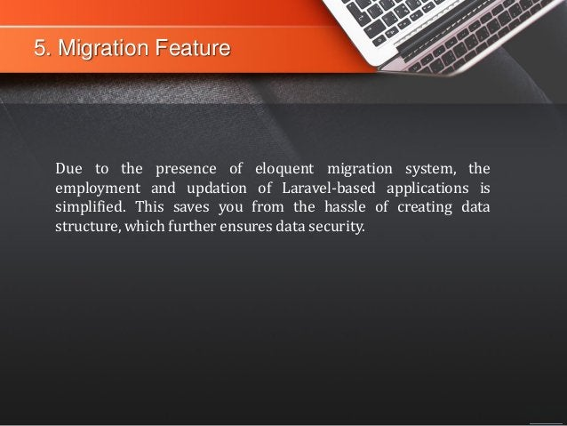 5. Migration Feature Due to the presence of eloquent migration system, the employment and updation of Laravel-based applic...