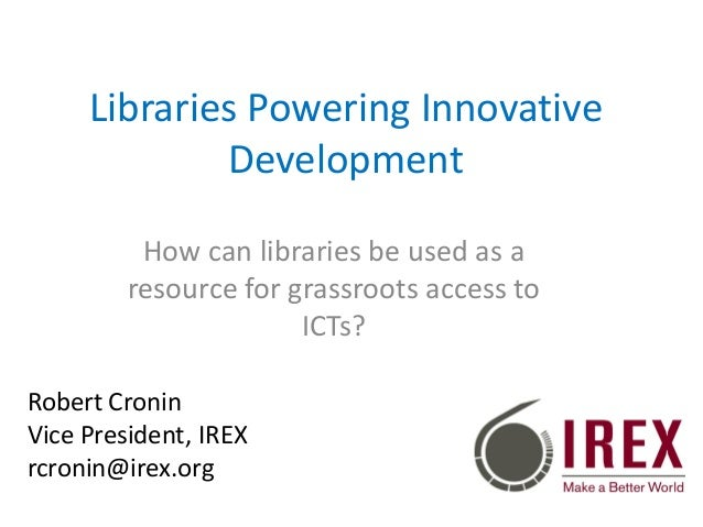 Libraries Powering Innovative Development How can libraries be used as a resource for grassroots access to ICTs? Robert Cr...