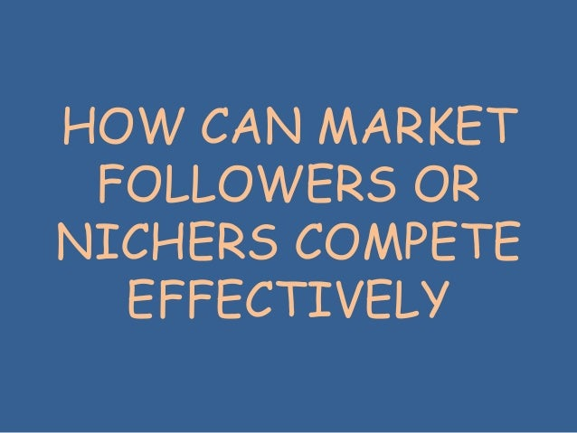 HOW CAN MARKET FOLLOWERS OR NICHERS COMPETE EFFECTIVELY